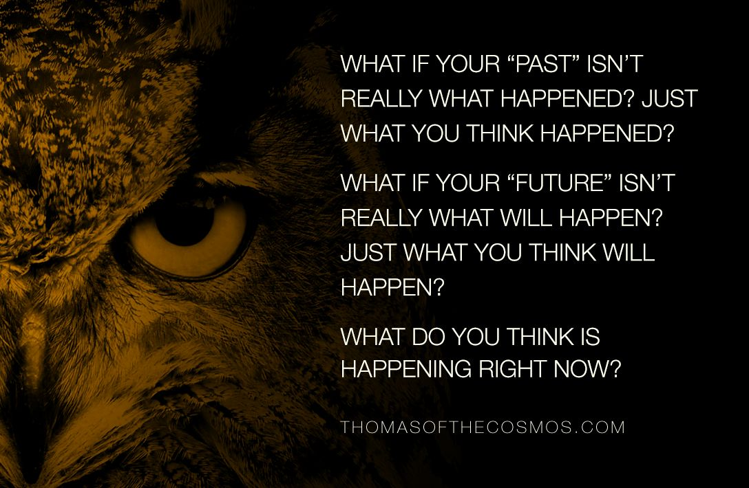 "what if your ""past"" isn't really what happened? just what you think happened? what if your ""future"" isn't really what will happen? just what you think will happen? what do you think is happening right now?"