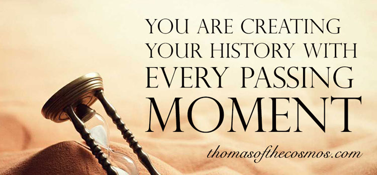 ||You are creating your history with every passing moment.