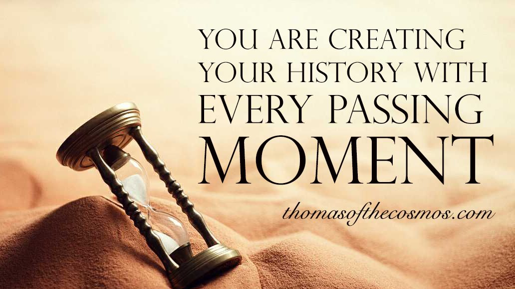 You are creating your history with every passing moment.